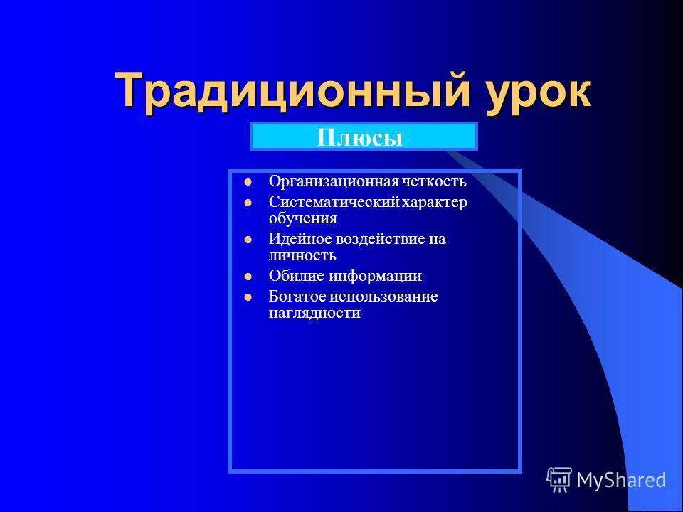 Традиционный урок Организационная четкость Систематический характер обучения Идейное воздействие на личность Обилие информации Богатое использование наглядности Плюсы