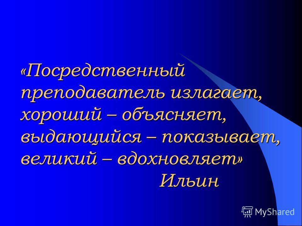 «Посредственный преподаватель излагает, хороший – объясняет, выдающийся – показывает, великий – вдохновляет» Ильин
