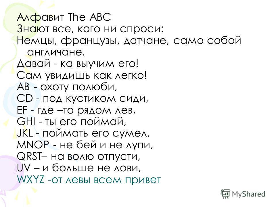 Алфавит The ABC Знают все, кого ни спроси: Немцы, французы, датчане, само собой англичане. Давай - ка выучим его! Сам увидишь как легко! AB - охоту полюби, CD - под кустиком сиди, EF - где –то рядом лев, GHI - ты его поймай, JKL - поймать его сумел,