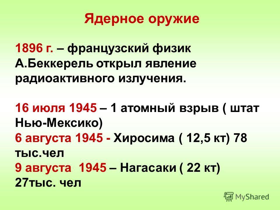 Ядерное оружие 1896 г. – французский физик А.Беккерель открыл явление радиоактивного излучения. 16 июля 1945 – 1 атомный взрыв ( штат Нью-Мексико) 6 августа 1945 - Хиросима ( 12,5 кт) 78 тыс.чел 9 августа 1945 – Нагасаки ( 22 кт) 27тыс. чел