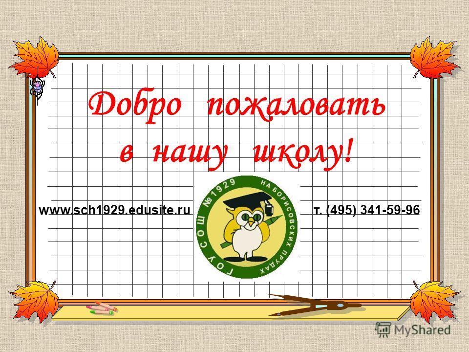 Добро пожаловать в нашу школу! www.sch1929.edusite.ruт. (495) 341-59-96