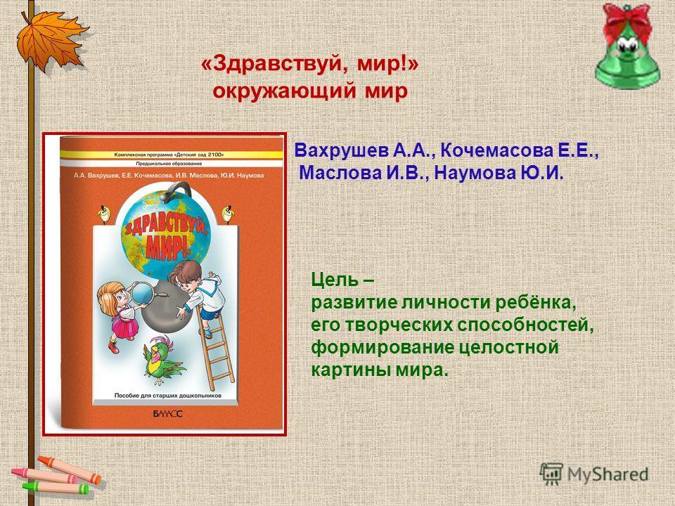 «Здравствуй, мир!» окружающий мир Цель – развитие личности ребёнка, его творческих способностей, формирование целостной картины мира. Вахрушев А.А., Кочемасова Е.Е., Маслова И.В., Наумова Ю.И.