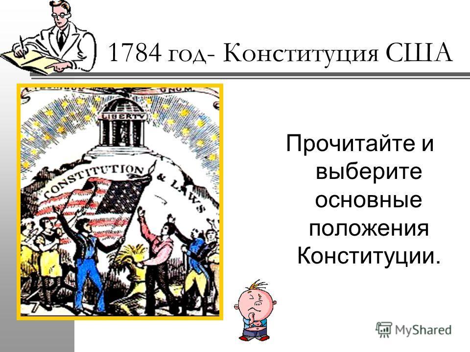 1784 год- Конституция США Прочитайте и выберите основные положения Конституции.