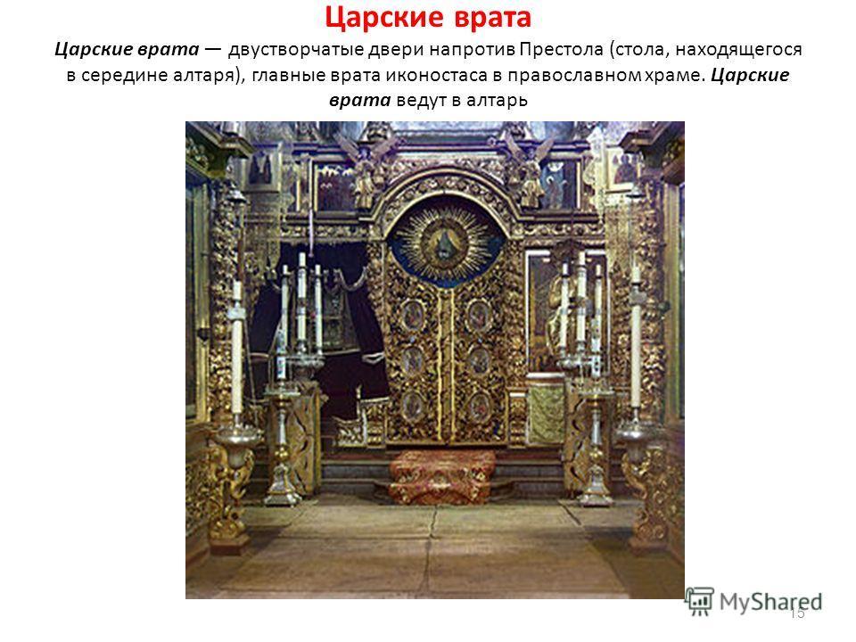 Царские врата Царские врата двустворчатые двери напротив Престола (стола, находящегося в середине алтаря), главные врата иконостаса в православном храме. Царские врата ведут в алтарь 15