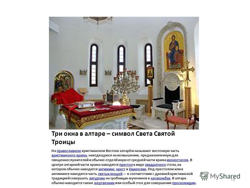 Три окна в алтаре – символ Света Святой Троицы На православном христианском Востоке алтарём называют восточную часть христианского храма, находящуюся на возвышении, предназначенную для священнослужителей и обычно отделённую от средней части храма ико