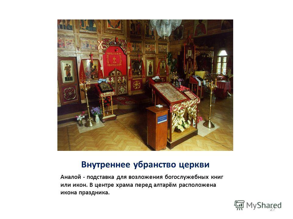 Внутреннее убранство церкви Аналой - подставка для возложения богослужебных книг или икон. В центре храма перед алтарём расположена икона праздника. 27