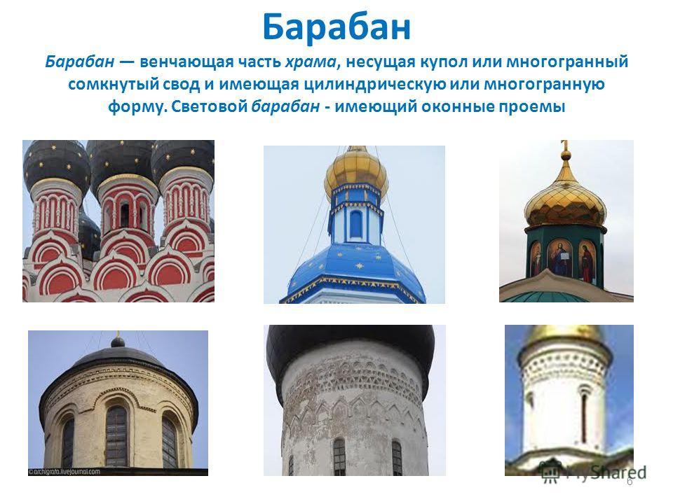 Барабан Барабан венчающая часть храма, несущая купол или многогранный сомкнутый свод и имеющая цилиндрическую или многогранную форму. Световой барабан - имеющий оконные проемы 6