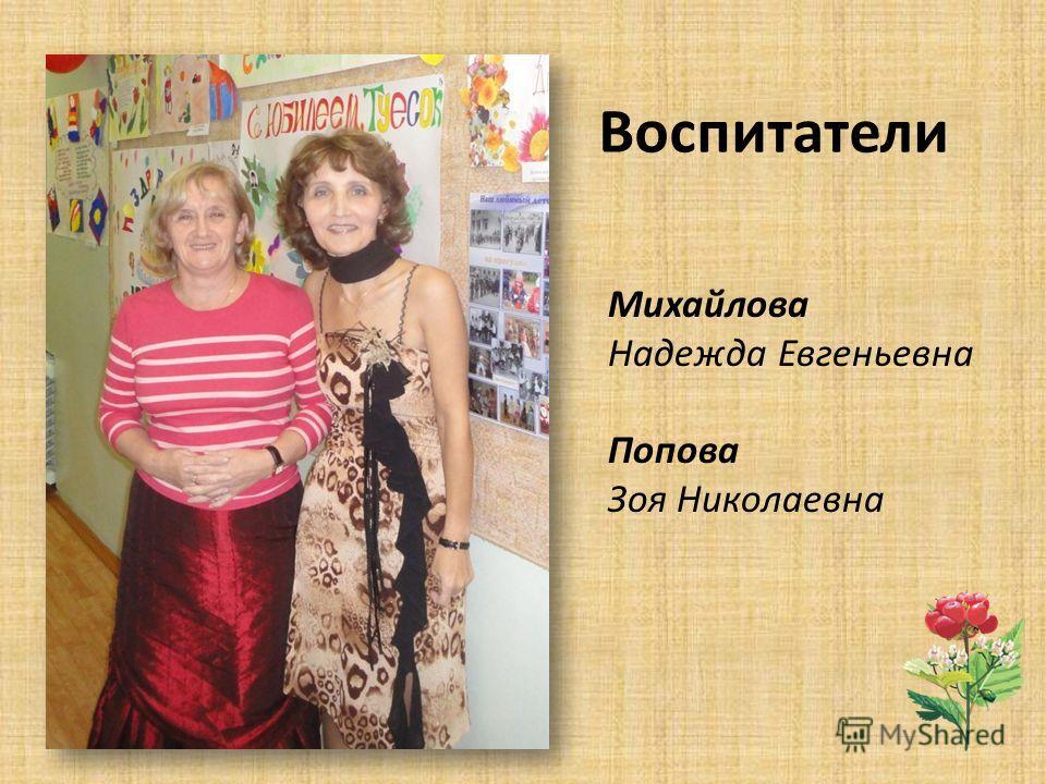 Воспитатели Михайлова Надежда Евгеньевна Попова Зоя Николаевна