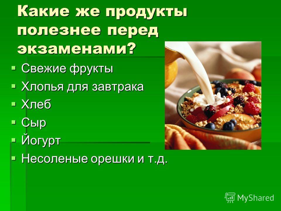 Какие же продукты полезнее перед экзаменами? Свежие фрукты Свежие фрукты Хлопья для завтрака Хлопья для завтрака Хлеб Хлеб Сыр Сыр Йогурт Йогурт Несоленые орешки и т.д. Несоленые орешки и т.д.