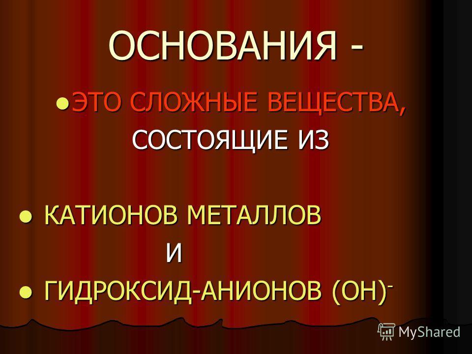ОСНОВАНИЯ - ЭТО СЛОЖНЫЕ ВЕЩЕСТВА, ЭТО СЛОЖНЫЕ ВЕЩЕСТВА, СОСТОЯЩИЕ ИЗ КАТИОНОВ МЕТАЛЛОВ КАТИОНОВ МЕТАЛЛОВ И ГИДРОКСИД-АНИОНОВ (ОН) - ГИДРОКСИД-АНИОНОВ (ОН) -