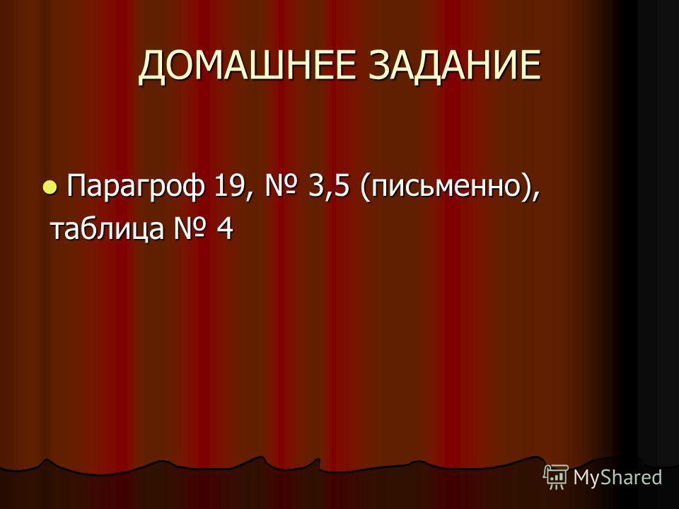 ДОМАШНЕЕ ЗАДАНИЕ Парагроф 19, 3,5 (письменно), Парагроф 19, 3,5 (письменно), таблица 4 таблица 4