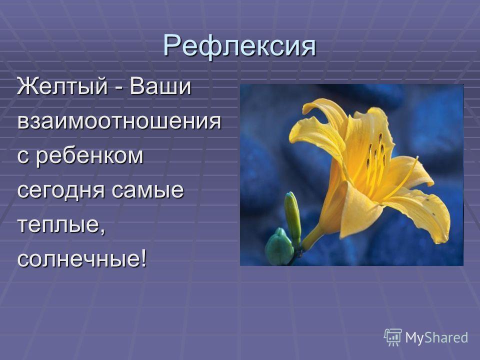 Рефлексия Желтый - Ваши взаимоотношения с ребенком сегодня самые теплые,солнечные!