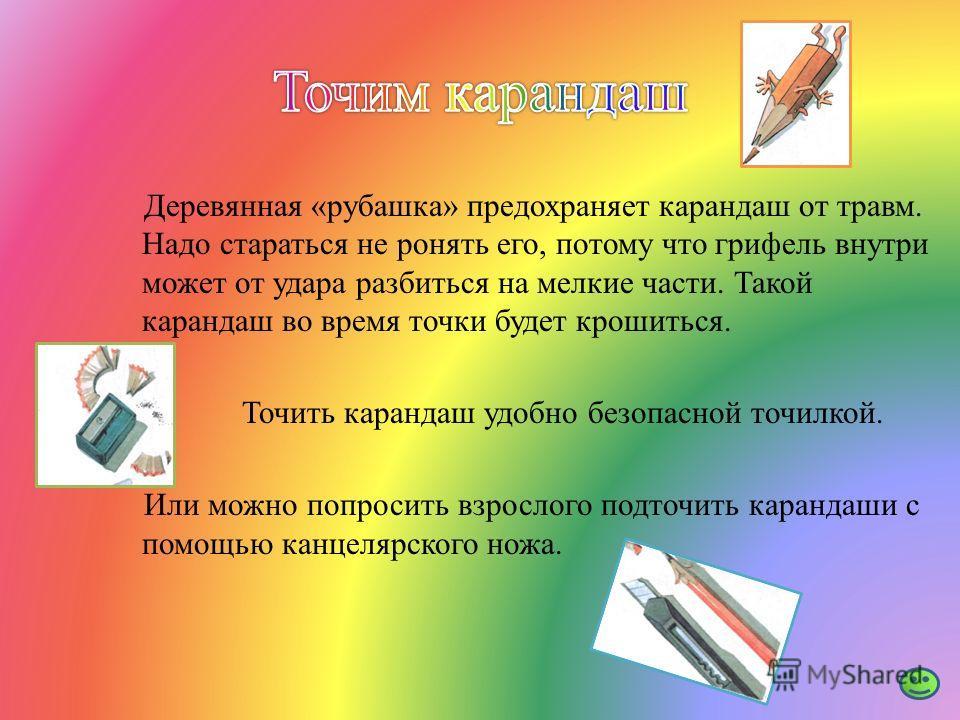 Деревянная «рубашка» предохраняет карандаш от травм. Надо стараться не ронять его, потому что грифель внутри может от удара разбиться на мелкие части. Такой карандаш во время точки будет крошиться. Точить карандаш удобно безопасной точилкой. Или можн