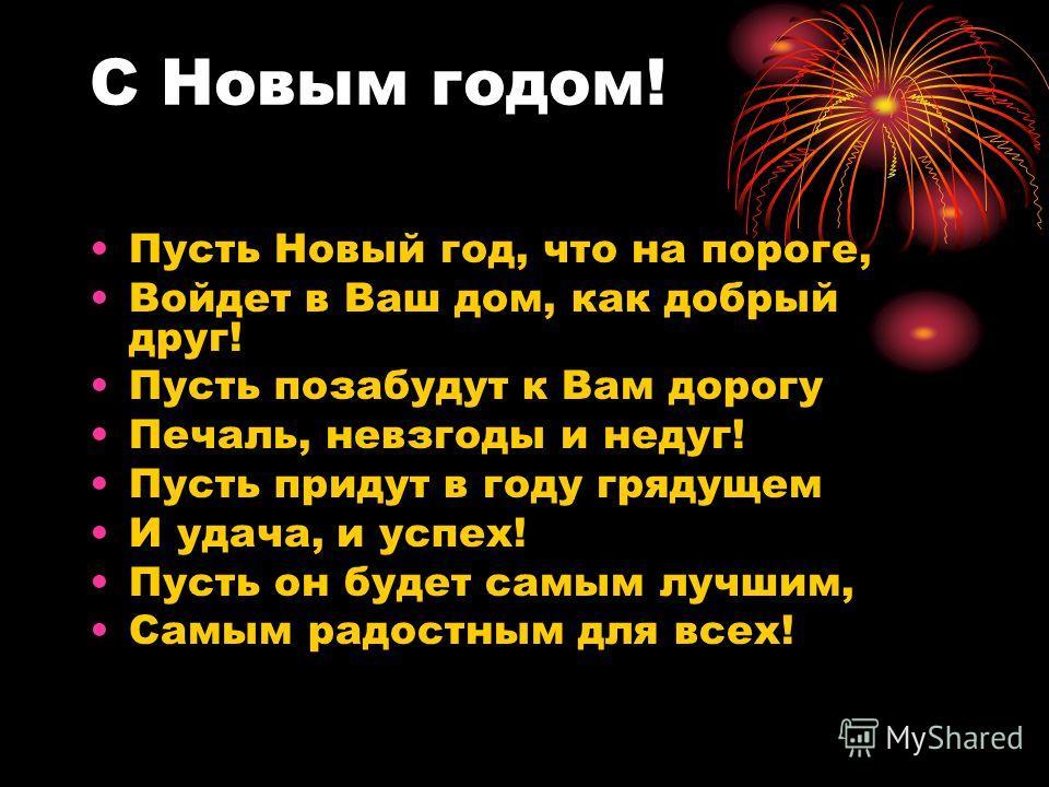 С Новым годом! Пусть Новый год, что на пороге, Войдет в Ваш дом, как добрый друг! Пусть позабудут к Вам дорогу Печаль, невзгоды и недуг! Пусть придут в году грядущем И удача, и успех! Пусть он будет самым лучшим, Самым радостным для всех!
