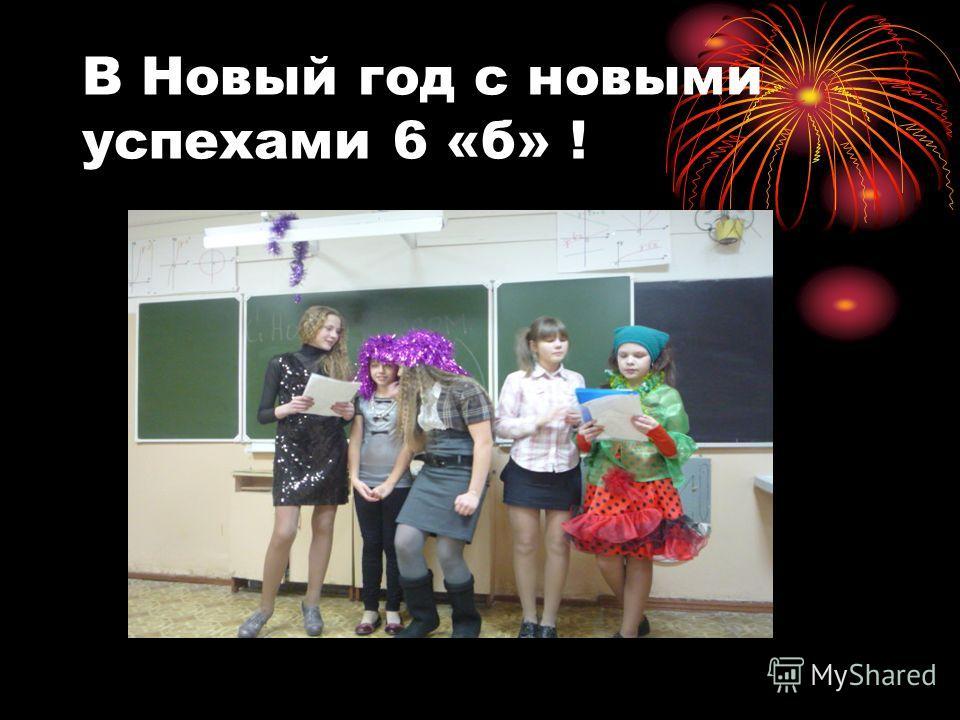 В Новый год с новыми успехами 6 «б» !