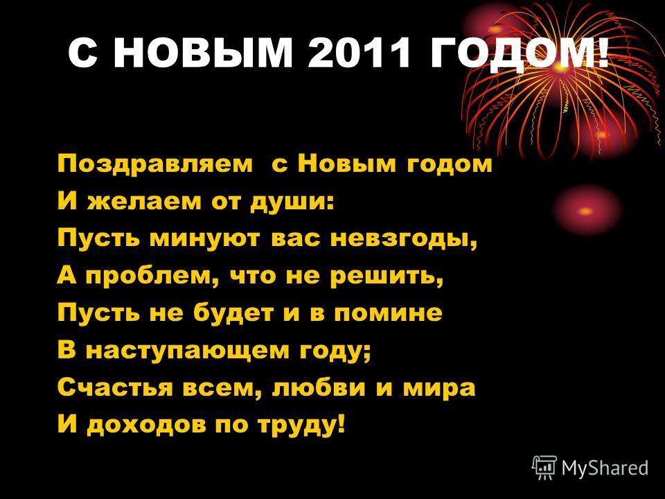 С НОВЫМ 2011 ГОДОМ! Поздравляем с Новым годом И желаем от души: Пусть минуют вас невзгоды, А проблем, что не решить, Пусть не будет и в помине В наступающем году; Счастья всем, любви и мира И доходов по труду!