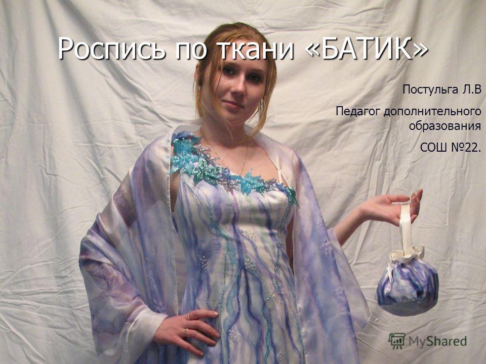Роспись по ткани «БАТИК» Постульга Л.В Педагог дополнительного образования СОШ 22.