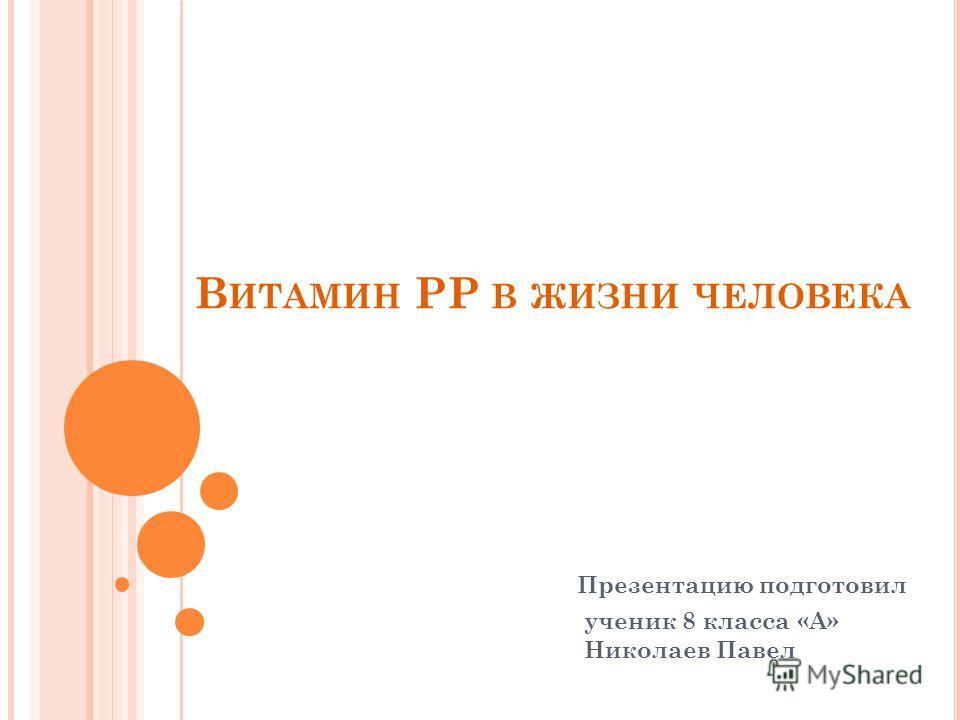 В ИТАМИН PP В ЖИЗНИ ЧЕЛОВЕКА Презентацию подготовил ученик 8 класса «А» Николаев Павел