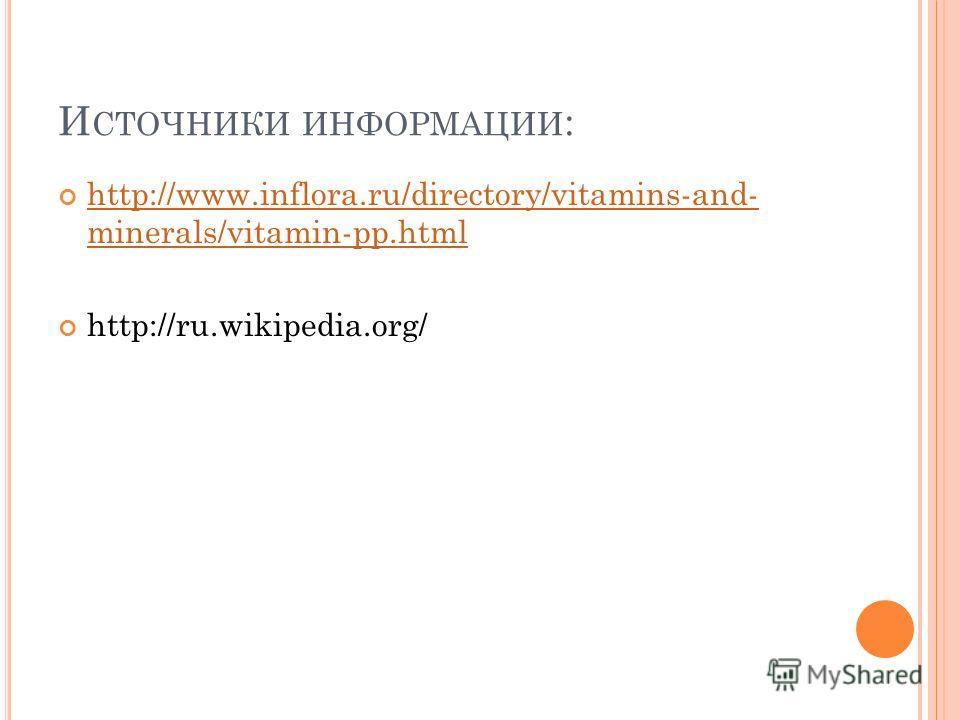 И СТОЧНИКИ ИНФОРМАЦИИ : http://www.inflora.ru/directory/vitamins-and- minerals/vitamin-pp.html http://www.inflora.ru/directory/vitamins-and- minerals/vitamin-pp.html http://ru.wikipedia.org/