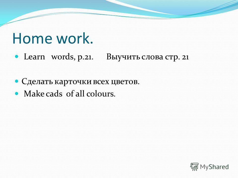 Home work. Learn words, p.21. Выучить слова стр. 21 Сделать карточки всех цветов. Make cads of all colours.