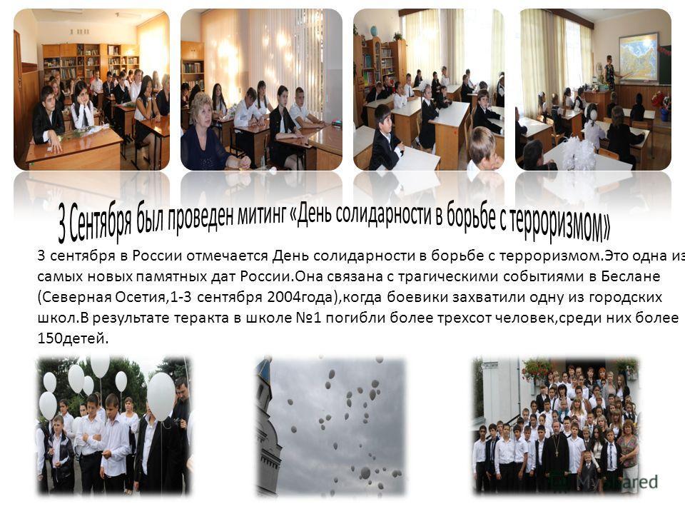 3 сентября в России отмечается День солидарности в борьбе с терроризмом.Это одна из самых новых памятных дат России.Она связана с трагическими событиями в Беслане (Северная Осетия,1-3 сентября 2004года),когда боевики захватили одну из городских школ.