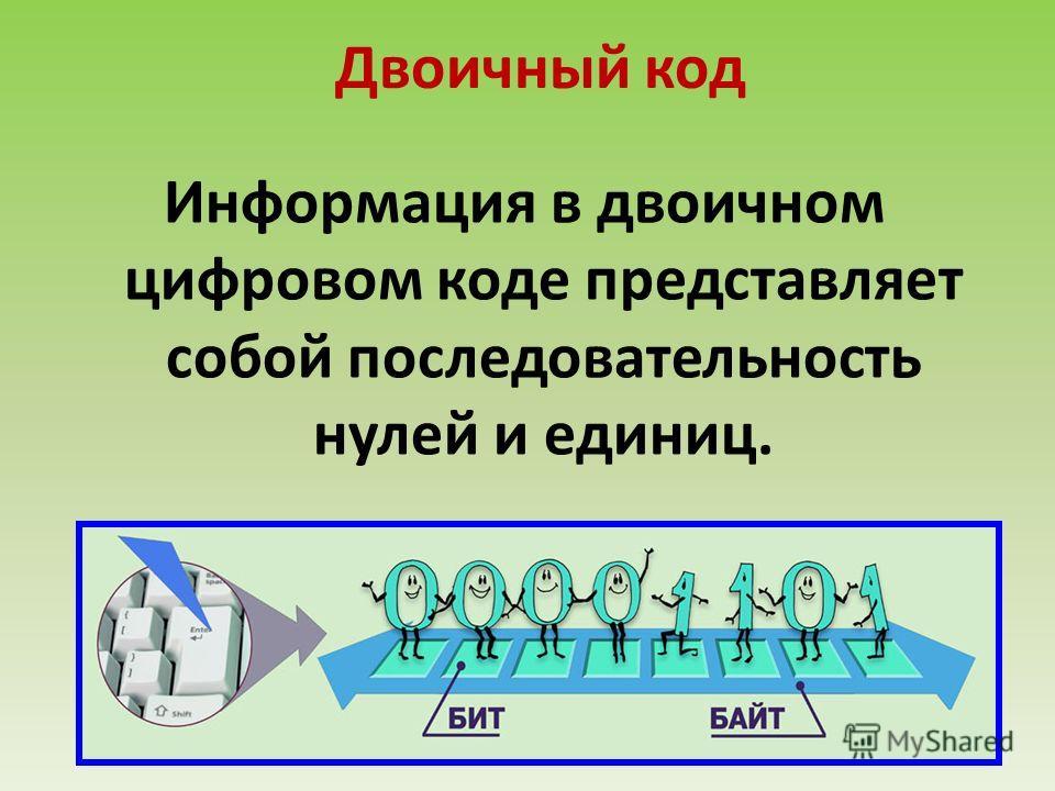 Двоичный код Информация в двоичном цифровом коде представляет собой последовательность нулей и единиц.