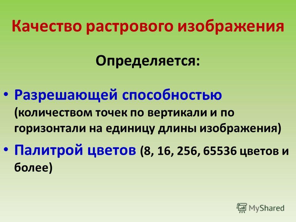 Качество растрового изображения Определяется: Разрешающей способностью (количеством точек по вертикали и по горизонтали на единицу длины изображения) Палитрой цветов (8, 16, 256, 65536 цветов и более)