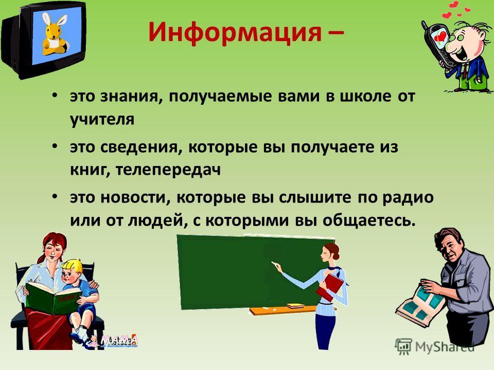 Информация – это знания, получаемые вами в школе от учителя это сведения, которые вы получаете из книг, телепередач это новости, которые вы слышите по радио или от людей, с которыми вы общаетесь.