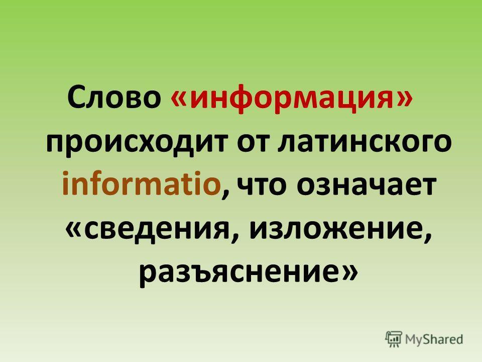 Слово «информация» происходит от латинского informatio, что означает «сведения, изложение, разъяснение»