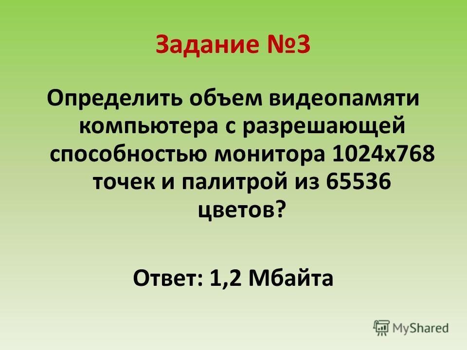 Задание 3 Определить объем видеопамяти компьютера с разрешающей способностью монитора 1024х768 точек и палитрой из 65536 цветов? Ответ: 1,2 Мбайта