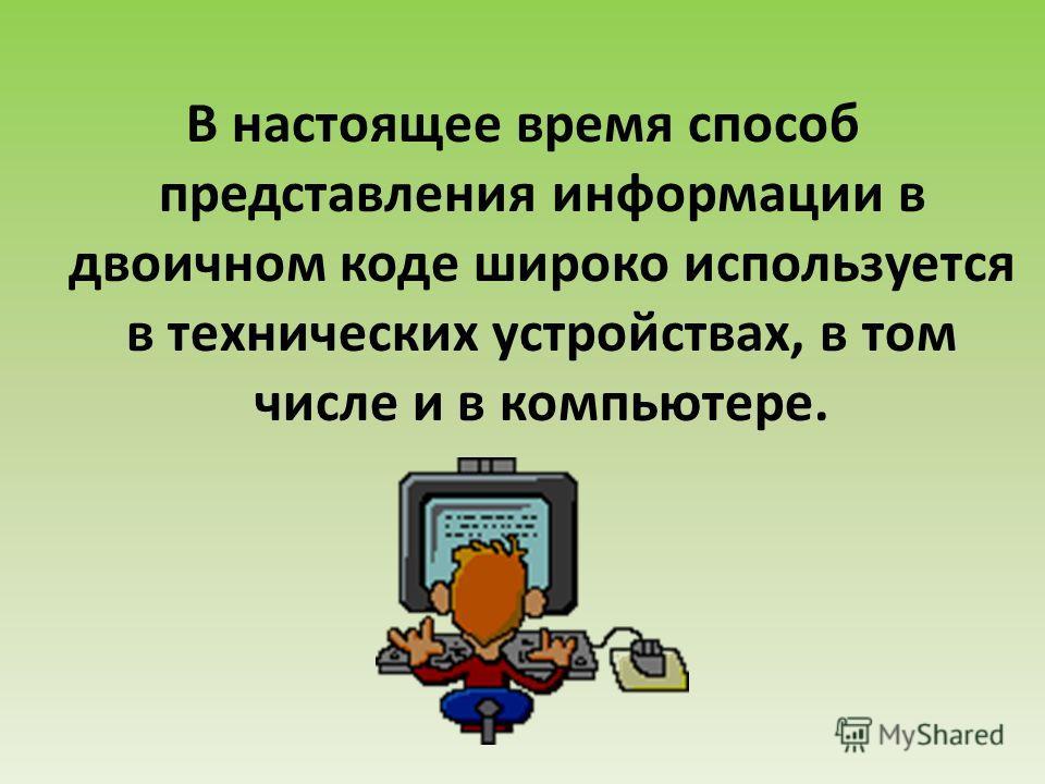 В настоящее время способ представления информации в двоичном коде широко используется в технических устройствах, в том числе и в компьютере.