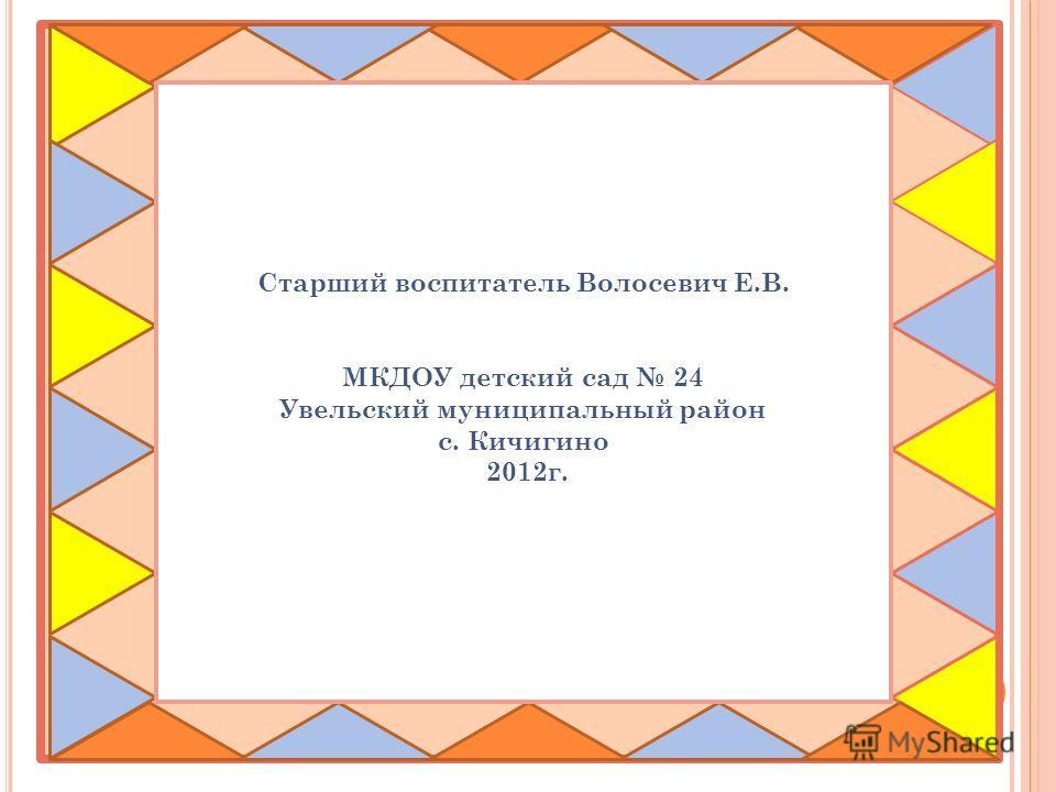 Старший воспитатель Волосевич Е.В. МКДОУ детский сад 24 Увельский муниципальный район с. Кичигино 2012г.