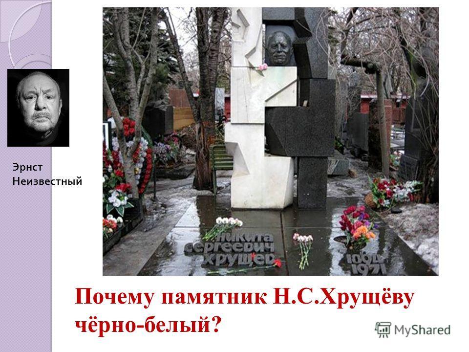 Эрнст Неизвестный Почему памятник Н.С.Хрущёву чёрно-белый?