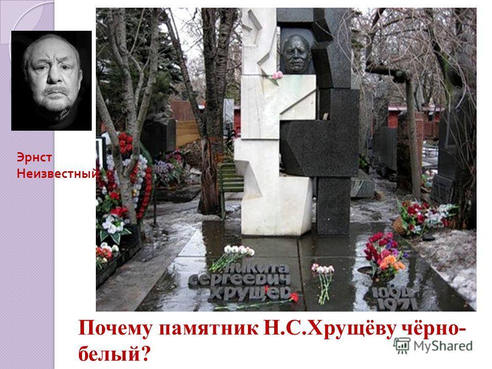 Эрнст Неизвестный Почему памятник Н.С.Хрущёву чёрно- белый?