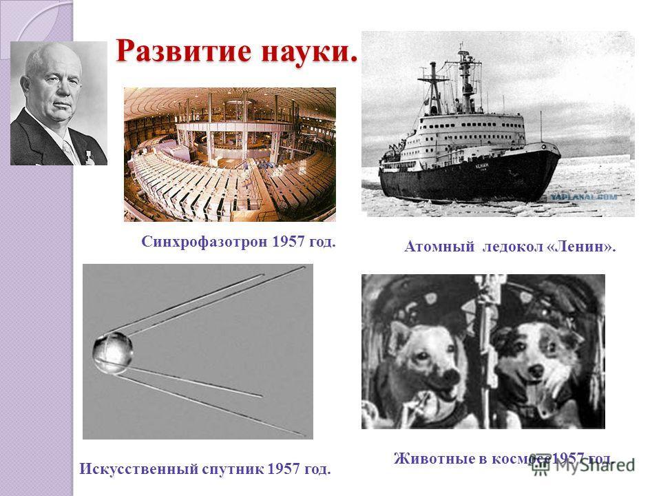 Развитие науки. Синхрофазотрон 1957 год. Атомный ледокол «Ленин». Искусственный спутник 1957 год. Животные в космосе1957 год.