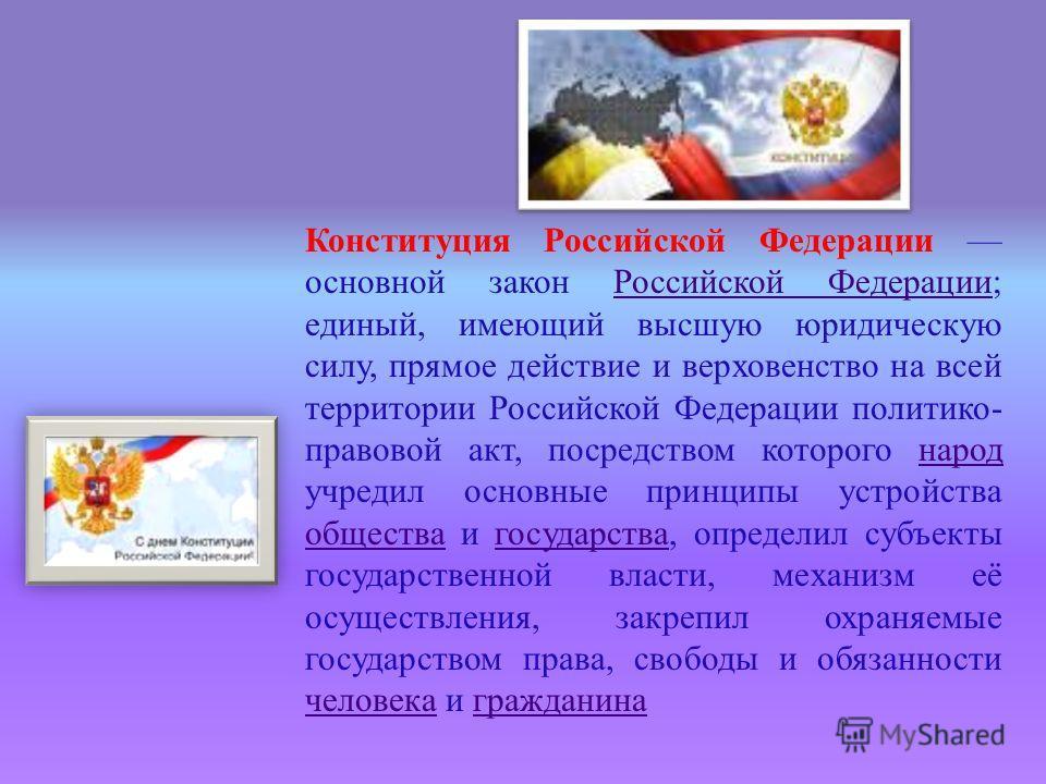 Конституция Российской Федерации основной закон Российской Федерации ; единый, имеющий высшую юридическую силу, прямое действие и верховенство на всей территории Российской Федерации политико - правовой акт, посредством которого народ учредил основны