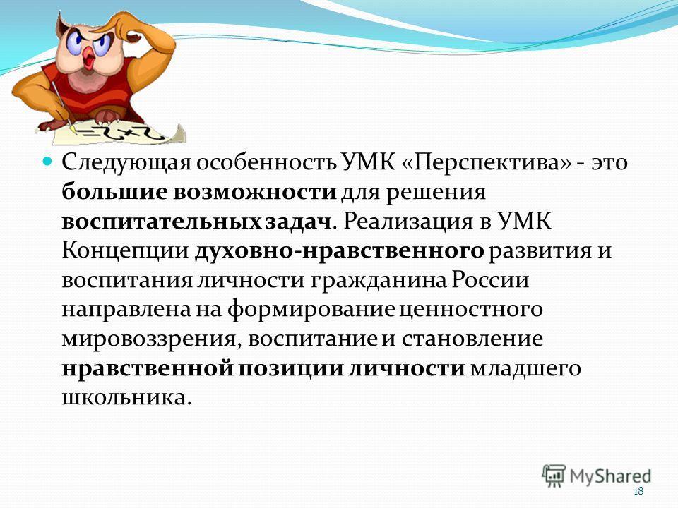 Следующая особенность УМК «Перспектива» - это большие возможности для решения воспитательных задач. Реализация в УМК Концепции духовно-нравственного развития и воспитания личности гражданина России направлена на формирование ценностного мировоззрения