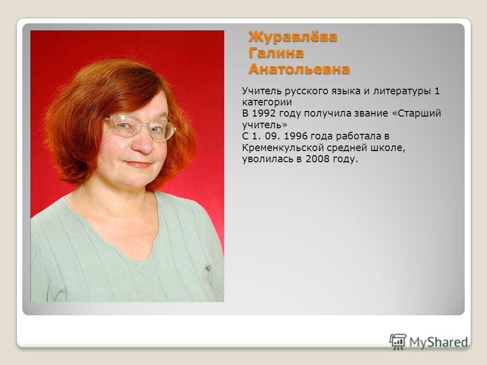 Журавлёва Галина Анатольевна Учитель русского языка и литературы 1 категории В 1992 году получила звание «Старший учитель» С 1. 09. 1996 года работала в Кременкульской средней школе, уволилась в 2008 году.