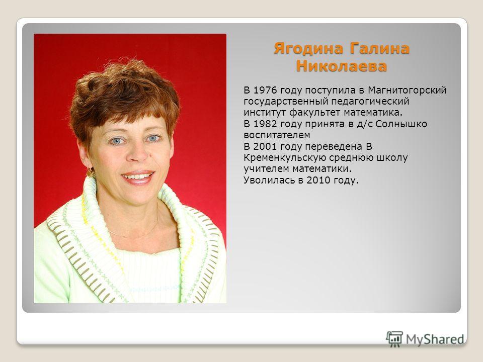 Ягодина Галина Николаева В 1976 году поступила в Магнитогорский государственный педагогический институт факультет математика. В 1982 году принята в д/с Солнышко воспитателем В 2001 году переведена В Кременкульскую среднюю школу учителем математики. У