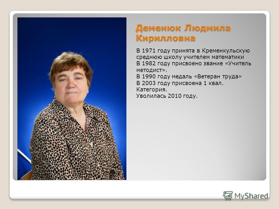 Деменюк Людмила Кирилловна В 1971 году принята в Кременкульскую среднюю школу учителем математики В 1982 году присвоено звание «Учитель методист». В 1990 году медаль «Ветеран труда» В 2003 году присвоена 1 квал. Категория. Уволилась 2010 году.