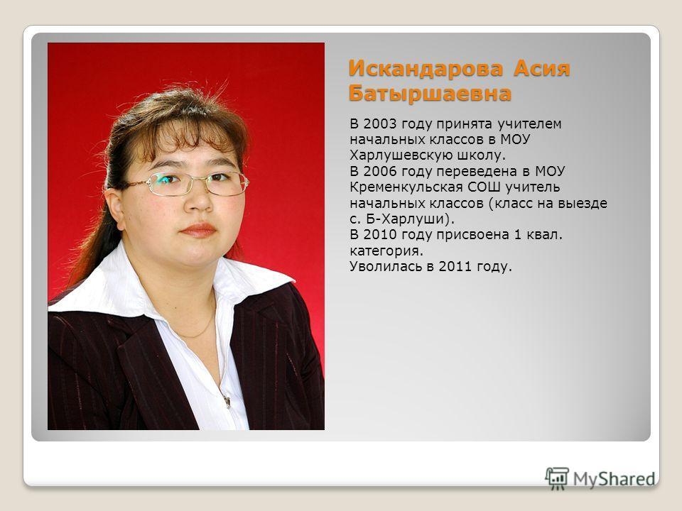 Искандарова Асия Батыршаевна В 2003 году принята учителем начальных классов в МОУ Харлушевскую школу. В 2006 году переведена в МОУ Кременкульская СОШ учитель начальных классов (класс на выезде с. Б-Харлуши). В 2010 году присвоена 1 квал. категория. У