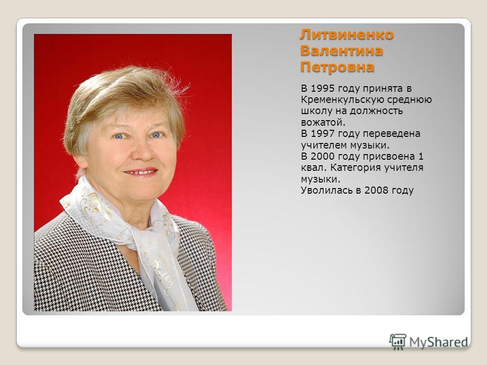 Литвиненко Валентина Петровна В 1995 году принята в Кременкульскую среднюю школу на должность вожатой. В 1997 году переведена учителем музыки. В 2000 году присвоена 1 квал. Категория учителя музыки. Уволилась в 2008 году