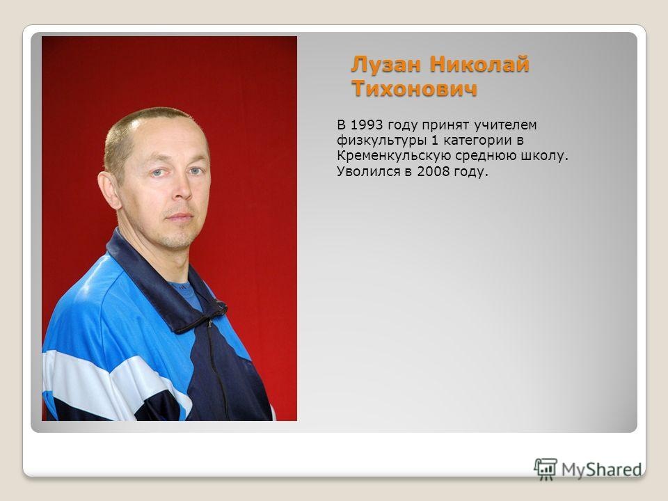 Лузан Николай Тихонович В 1993 году принят учителем физкультуры 1 категории в Кременкульскую среднюю школу. Уволился в 2008 году.
