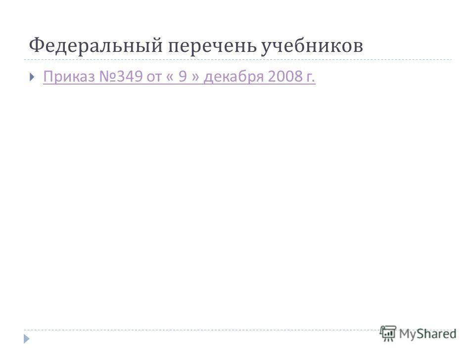 Федеральный перечень учебников Приказ 349 от « 9 » декабря 2008 г. Приказ 349 от « 9 » декабря 2008 г.