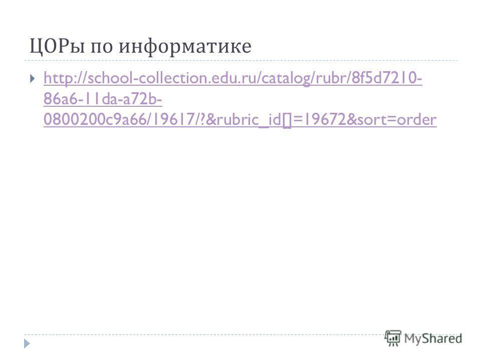 ЦОРы по информатике http://school-collection.edu.ru/catalog/rubr/8f5d7210- 86a6-11da-a72b- 0800200c9a66/19617/?&rubric_id[]=19672&sort=order http://school-collection.edu.ru/catalog/rubr/8f5d7210- 86a6-11da-a72b- 0800200c9a66/19617/?&rubric_id[]=19672