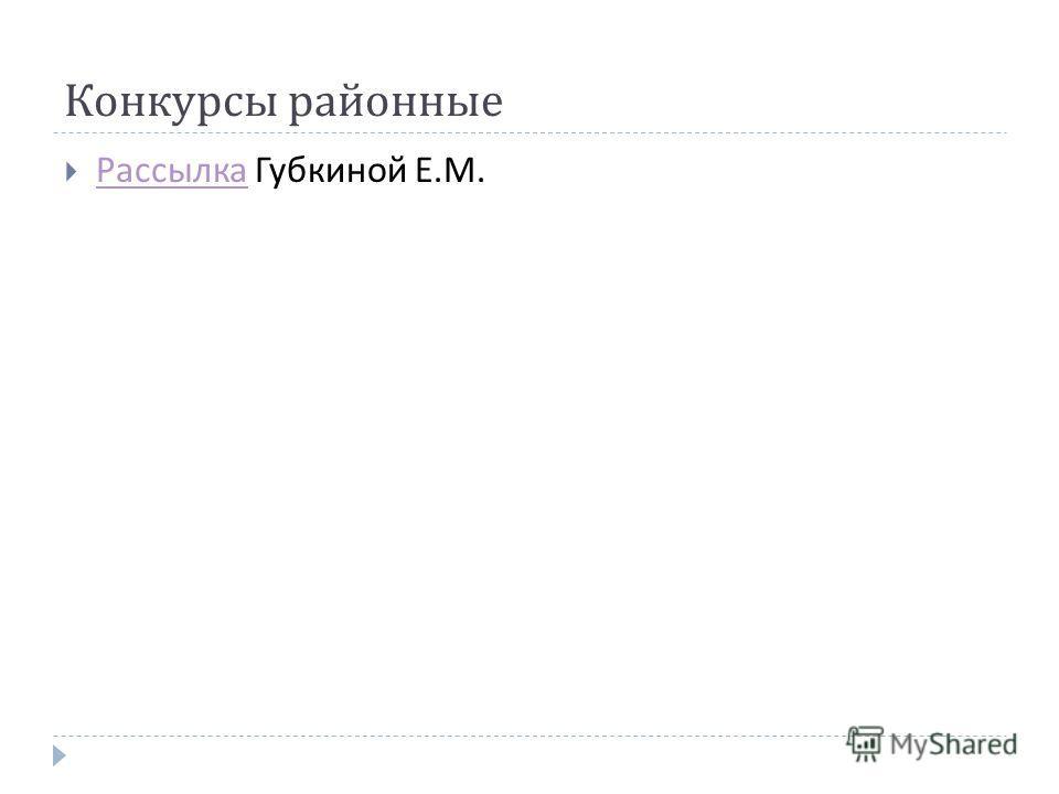 Конкурсы районные Рассылка Губкиной Е. М. Рассылка