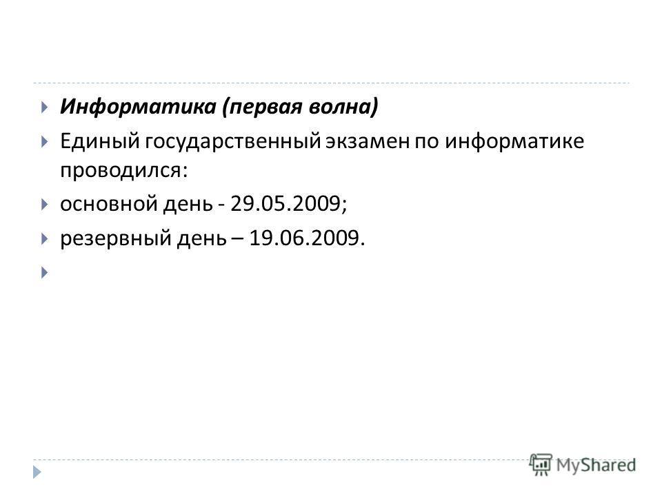 Информатика ( первая волна ) Единый государственный экзамен по информатике проводился : основной день - 29.05.2009; резервный день – 19.06.2009.