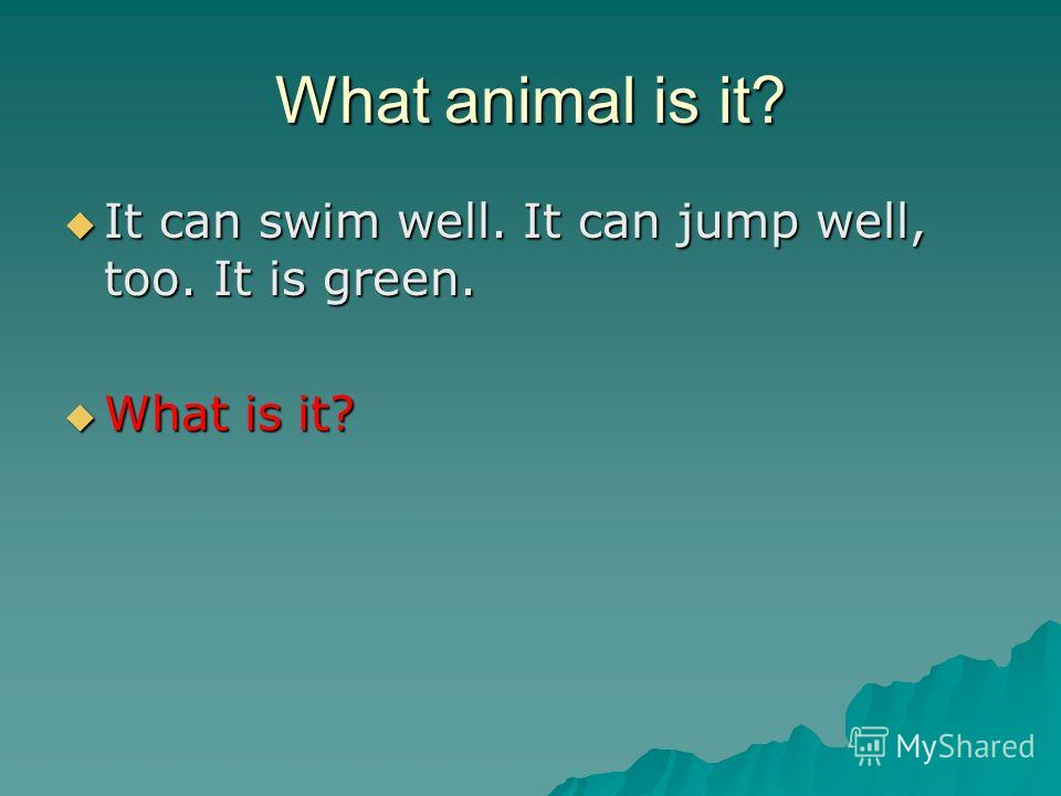 What animal is it? It can swim well. It can jump well, too. It is green. It can swim well. It can jump well, too. It is green. What is it? What is it?
