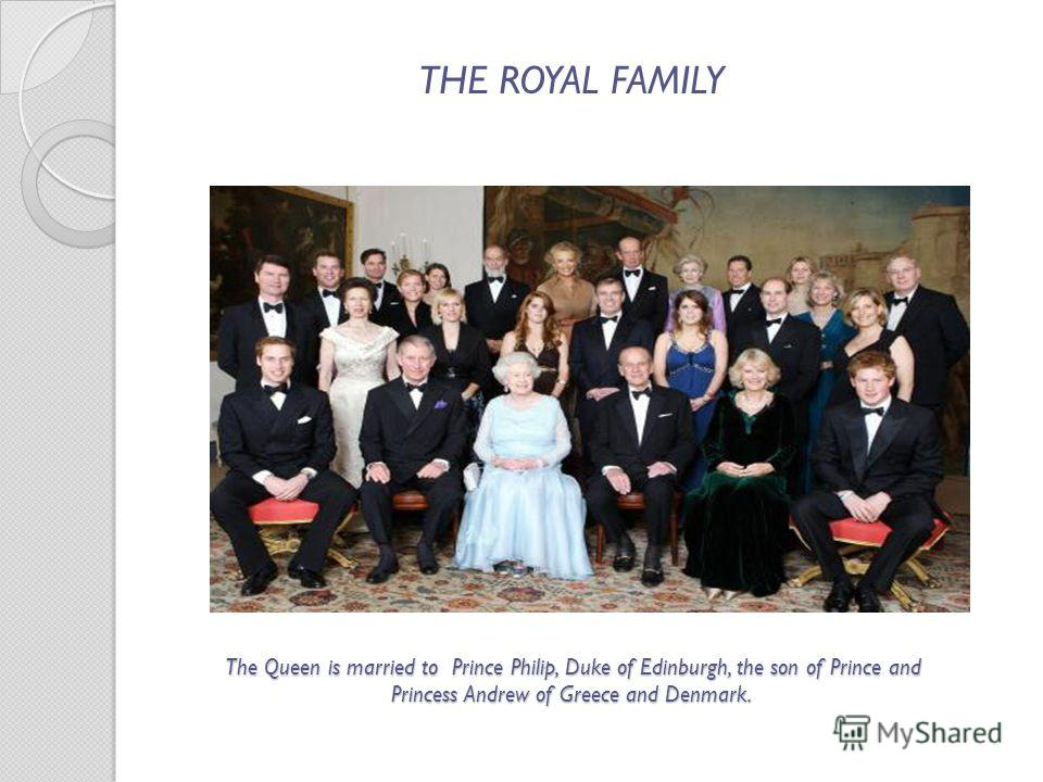 The Queen is married to Prince Philip, Duke of Edinburgh, the son of Prince and Princess Andrew of Greece and Denmark. The Queen is married to Prince Philip, Duke of Edinburgh, the son of Prince and Princess Andrew of Greece and Denmark. THE ROYAL FA