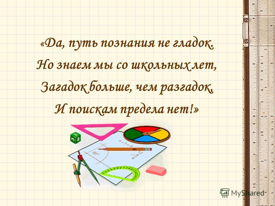« Да, путь познания не гладок. Но знаем мы со школьных лет, Загадок больше, чем разгадок, И поискам предела нет!»